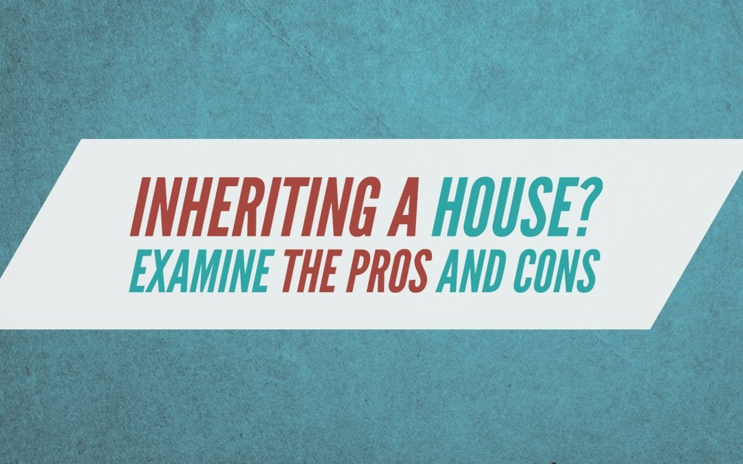 Inheriting a house? Examine the pros and cons